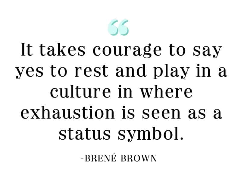 It takes courage to say yes to rest and play in a culture in where exhaustion is seen as a status symbol.